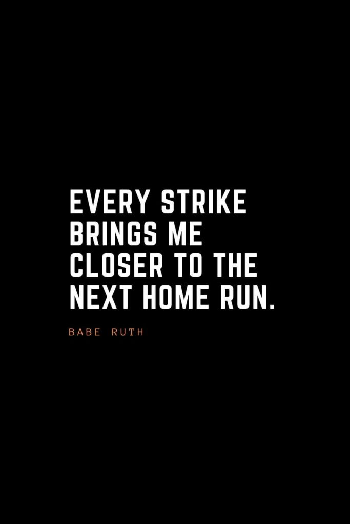 Top 100 Inspirational Quotes (9): Every strike brings me closer to the next home run. – Babe Ruth