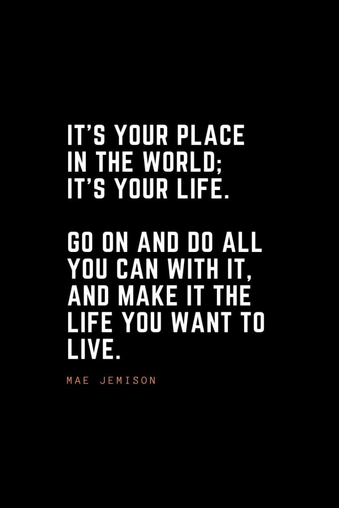 Top 100 Inspirational Quotes (91): It's your place in the world; it's your life. Go on and do all you can with it, and make it the life you want to live. – Mae Jemison