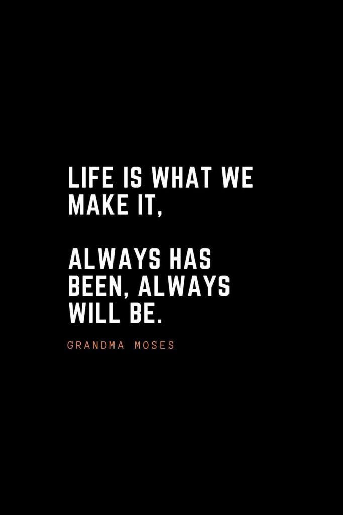 Top 100 Inspirational Quotes (94): Life is what we make it, always has been, always will be. – Grandma Moses