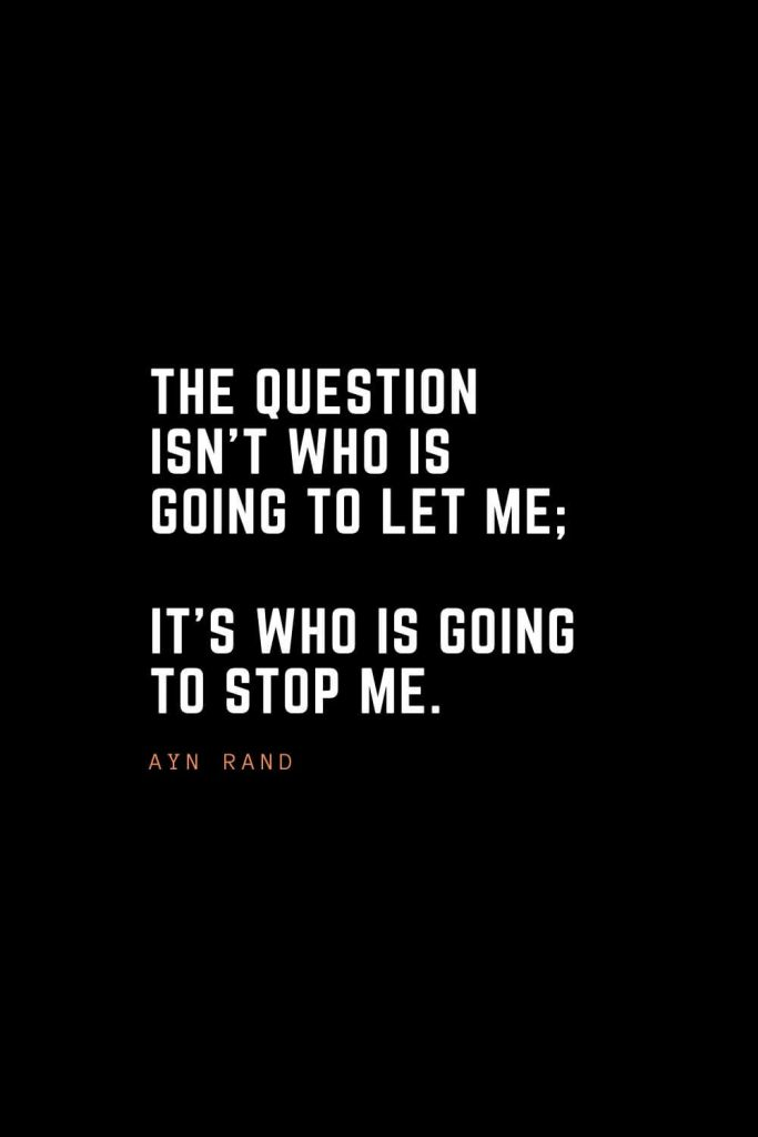 Top 100 Inspirational Quotes (95): The question isn't who is going to let me; it's who is going to stop me. – Ayn Rand