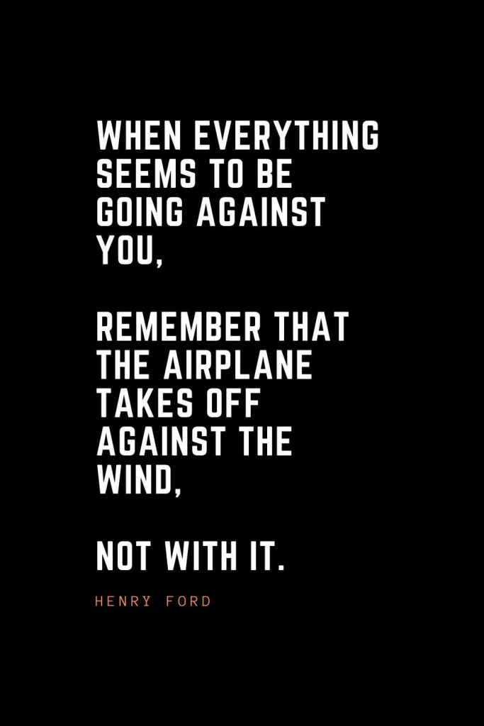 Top 100 Inspirational Quotes (96): When everything seems to be going against you, remember that the airplane takes off against the wind, not with it. – Henry Ford