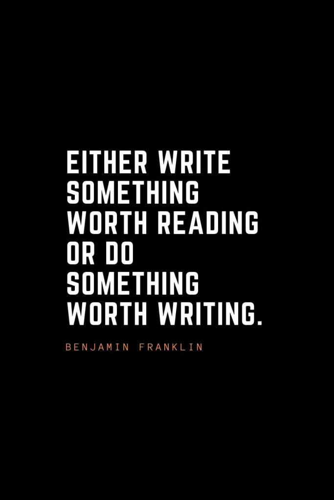 Top 100 Inspirational Quotes (99): Either write something worth reading or do something worth writing. – Benjamin Franklin