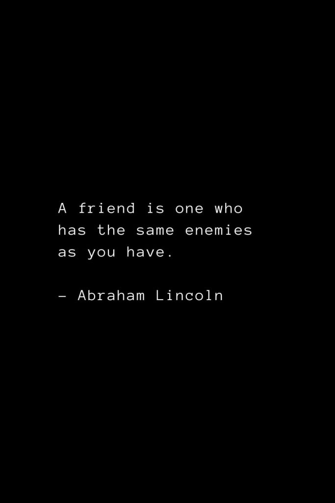 Abraham Lincoln Quotes (1): A friend is one who has the same enemies as you have.
