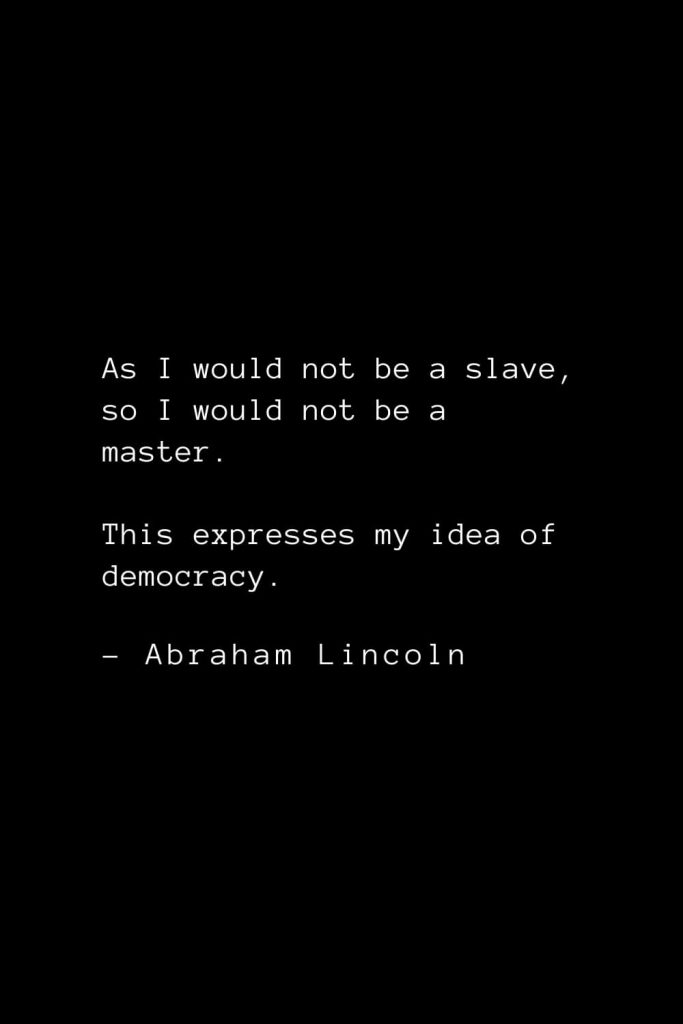 Abraham Lincoln Quotes (10): As I would not be a slave, so I would not be a master. This expresses my idea of democracy.