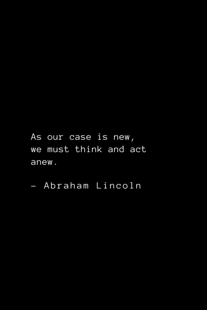 Abraham Lincoln Quotes (11): As our case is new, we must think and act anew.