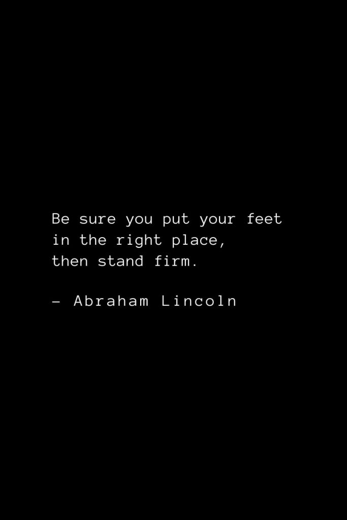 Abraham Lincoln Quotes (14): Be sure you put your feet in the right place, then stand firm.