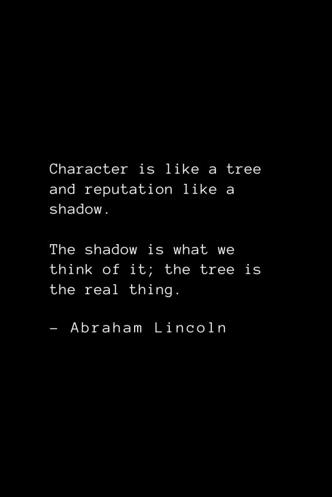 Abraham Lincoln Quotes (16): Character is like a tree and reputation like a shadow. The shadow is what we think of it; the tree is the real thing.