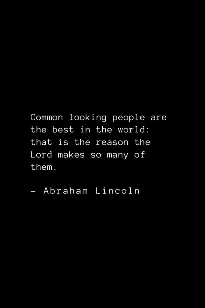 Abraham Lincoln Quotes (17): Common looking people are the best in the world: that is the reason the Lord makes so many of them.