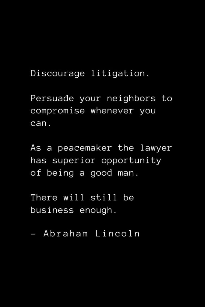 Abraham Lincoln Quotes (18): Discourage litigation. Persuade your neighbors to compromise whenever you can. As a peacemaker the lawyer has superior opportunity of being a good man. There will still be business enough.