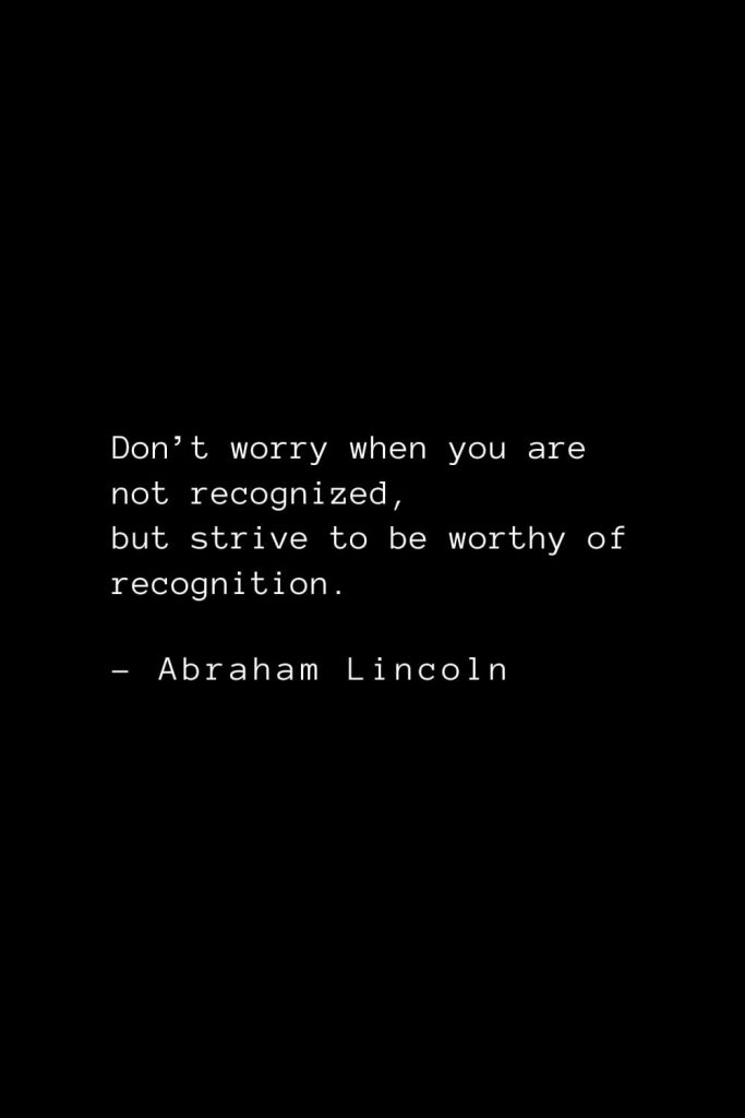 Abraham Lincoln Quotes (20): Don't worry when you are not recognized, but strive to be worthy of recognition.