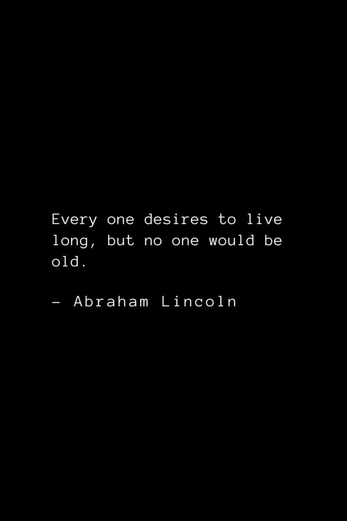 Abraham Lincoln Quotes (21): Every one desires to live long, but no one would be old.