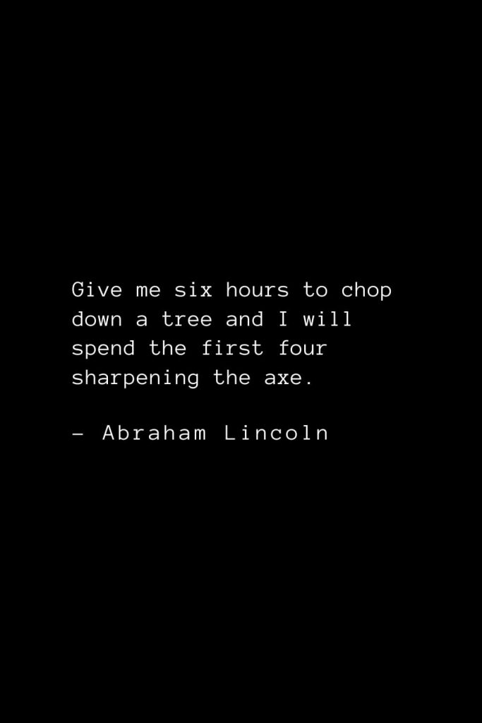 Abraham Lincoln Quotes (22): Give me six hours to chop down a tree and I will spend the first four sharpening the axe.