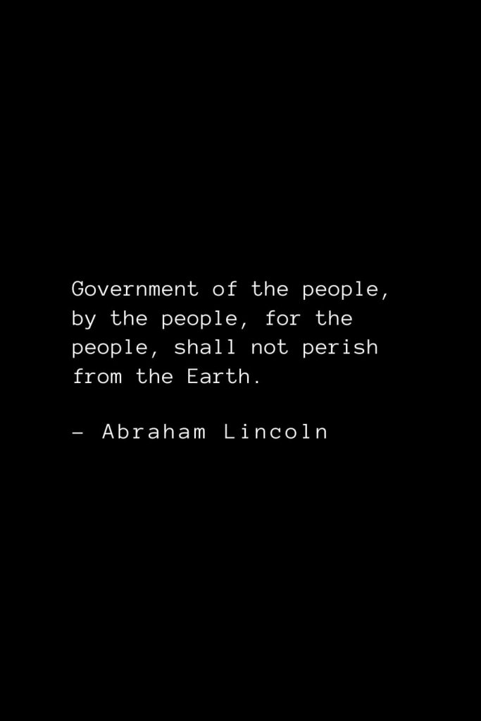 Abraham Lincoln Quotes (24): Government of the people, by the people, for the people, shall not perish from the Earth.