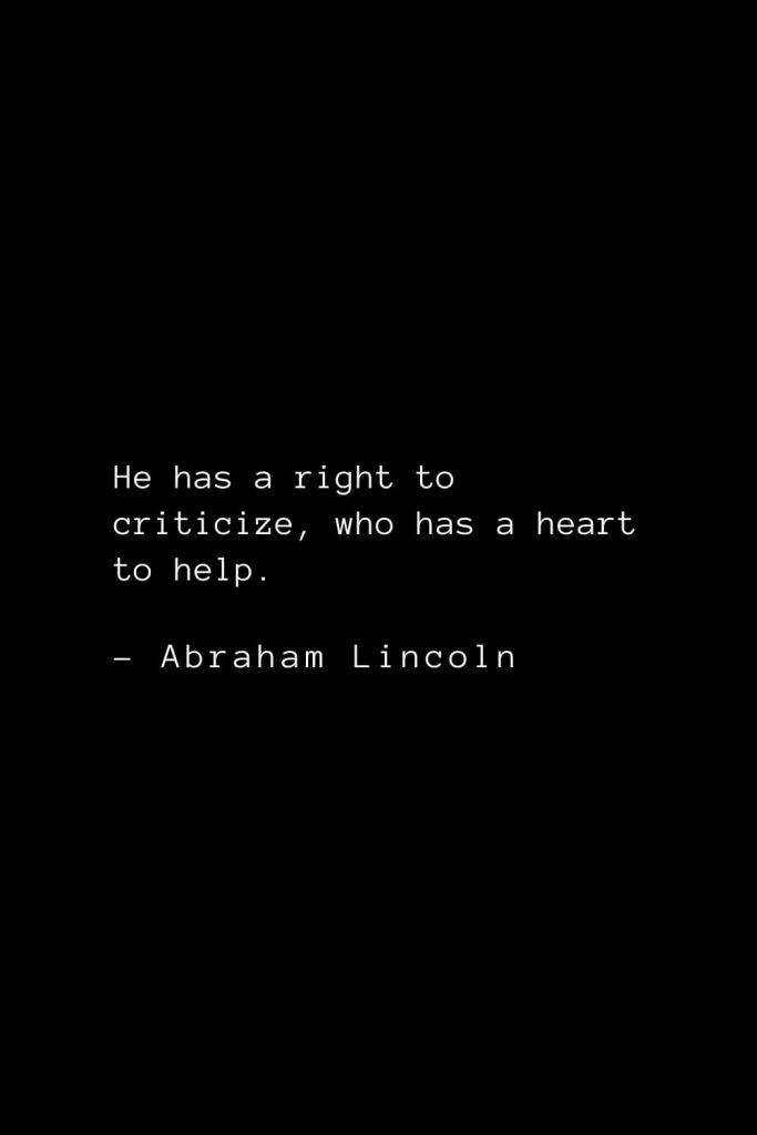 Abraham Lincoln Quotes (25): He has a right to criticize, who has a heart to help.