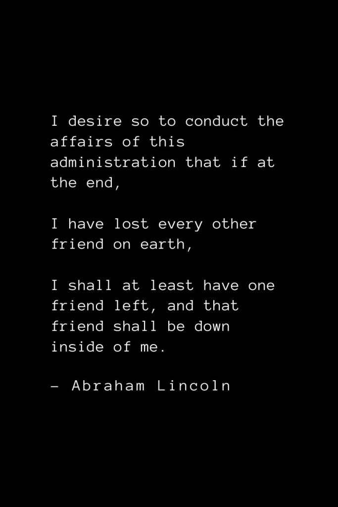 Abraham Lincoln Quotes (27): I desire so to conduct the affairs of this administration that if at the end, I have lost every other friend on earth, I shall at least have one friend left, and that friend shall be down inside of me.