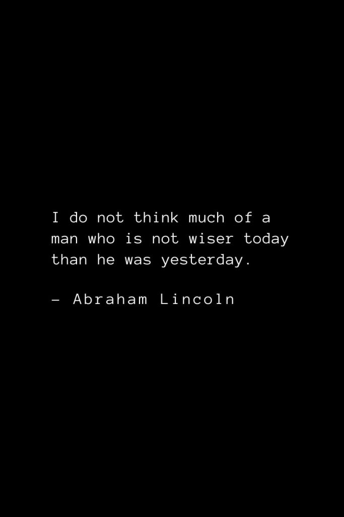 Abraham Lincoln Quotes (28): I do not think much of a man who is not wiser today than he was yesterday.