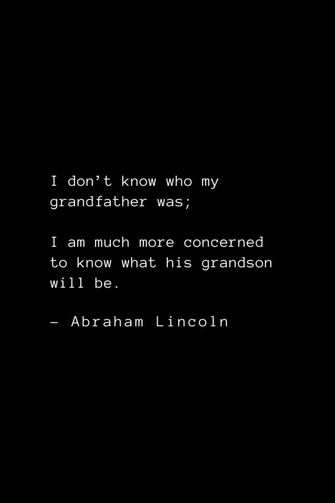 Abraham Lincoln Quotes (30): I don't know who my grandfather was; I am much more concerned to know what his grandson will be.