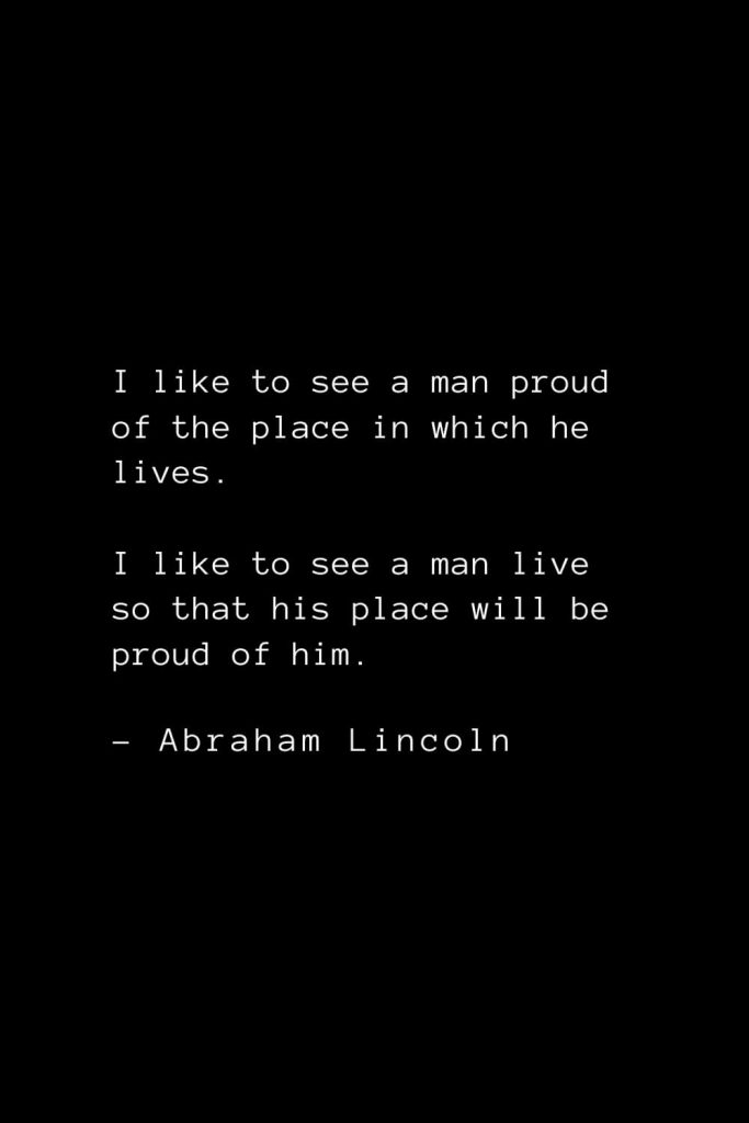 Abraham Lincoln Quotes (33): I like to see a man proud of the place in which he lives. I like to see a man live so that his place will be proud of him.