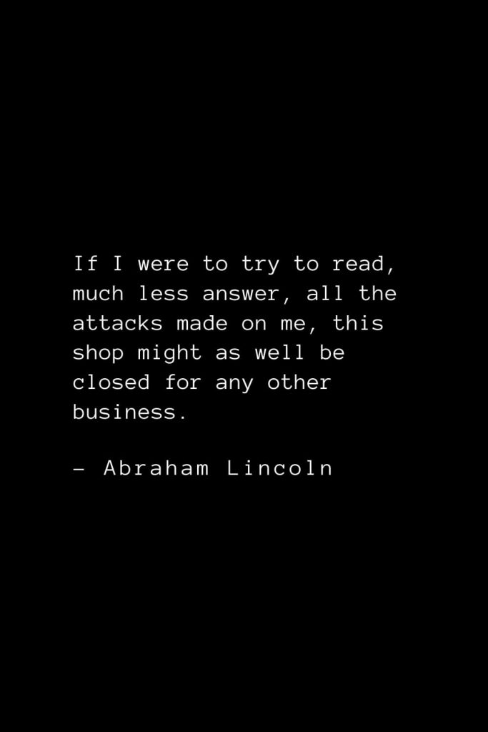 Abraham Lincoln Quotes (35): If I were to try to read, much less answer, all the attacks made on me, this shop might as well be closed for any other business.