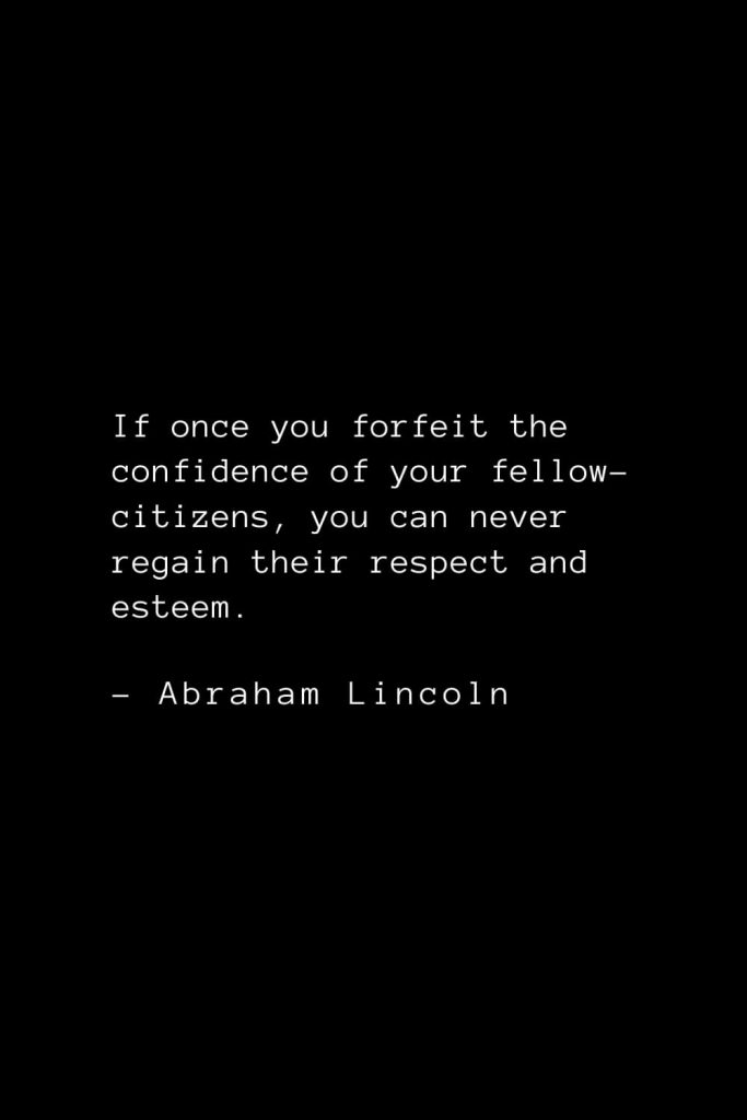 Abraham Lincoln Quotes (37): If once you forfeit the confidence of your fellow-citizens, you can never regain their respect and esteem.
