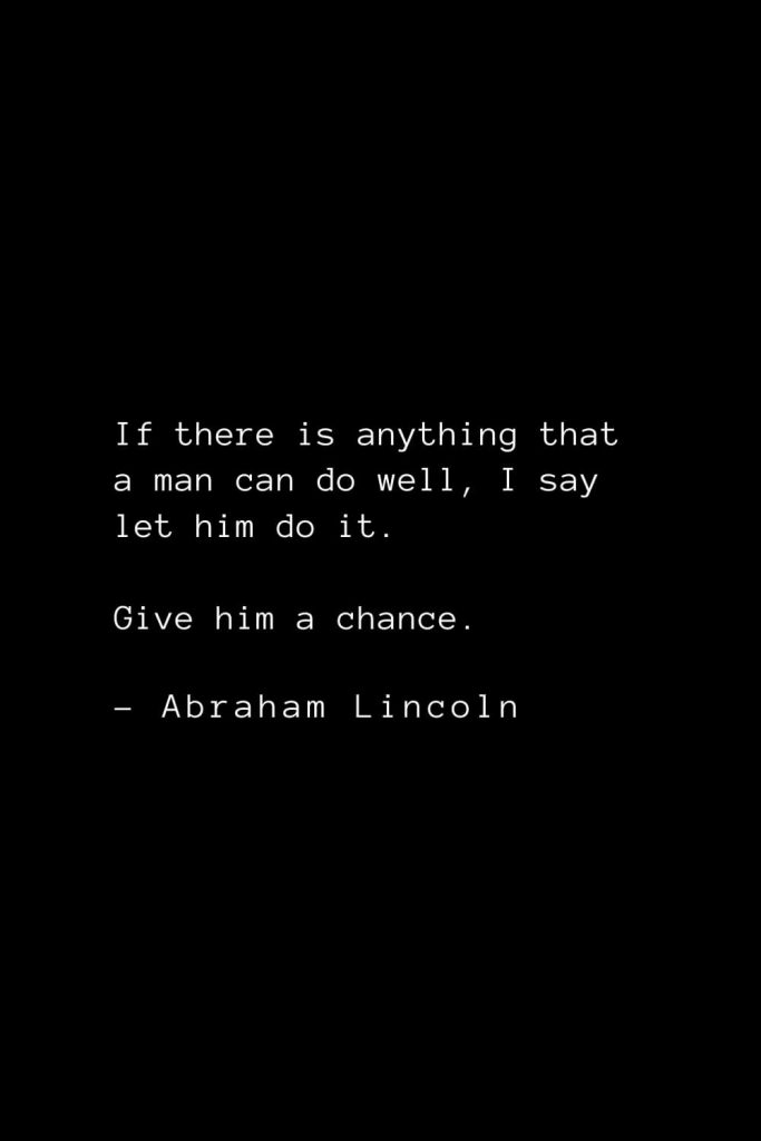 Abraham Lincoln Quotes (38): If there is anything that a man can do well, I say let him do it. Give him a chance.