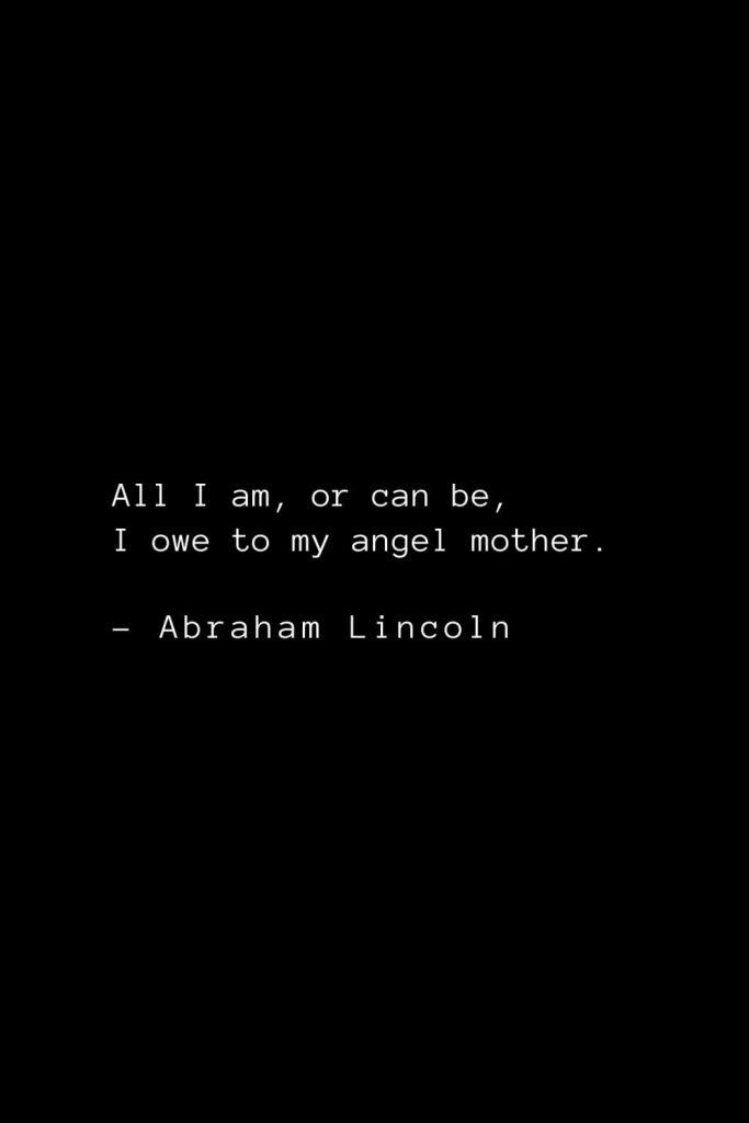 Abraham Lincoln Quotes (4): All I am, or can be, I owe to my angel mother.