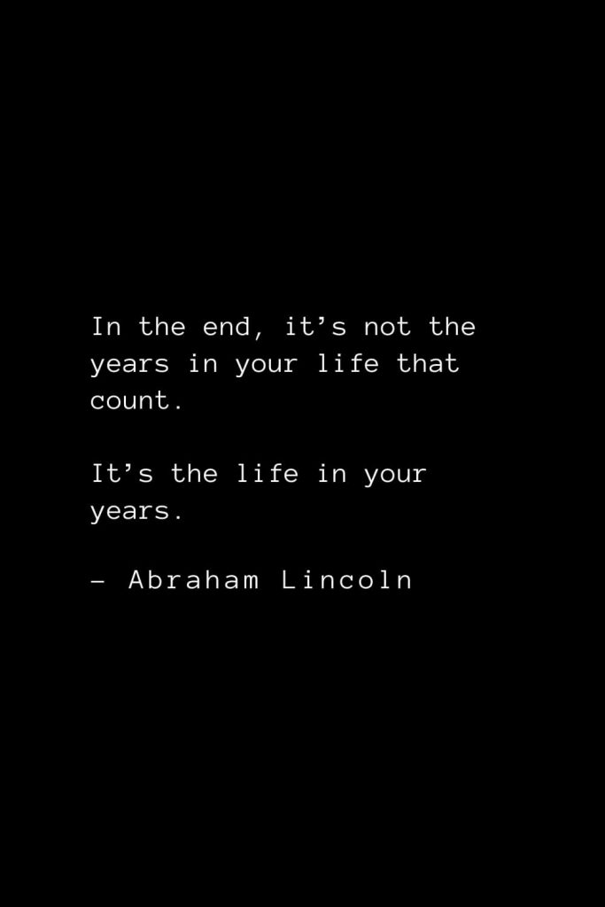 Abraham Lincoln Quotes (42): In the end, it's not the years in your life that count. It's the life in your years.