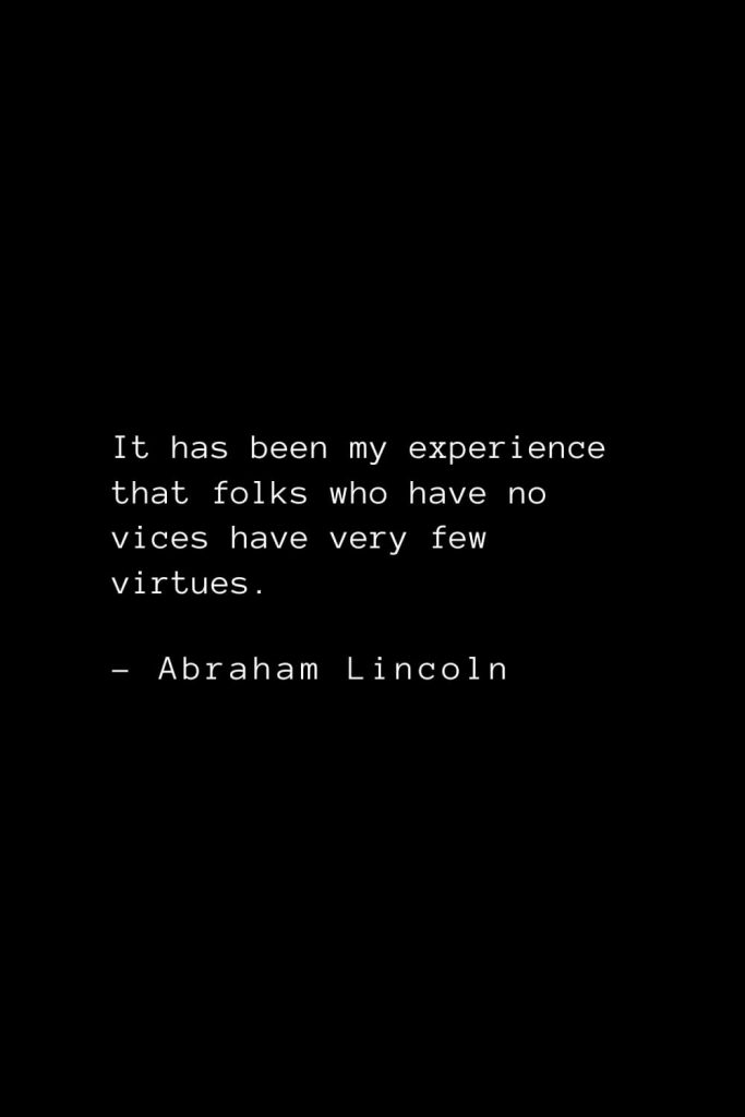 Abraham Lincoln Quotes (43): It has been my experience that folks who have no vices have very few virtues.