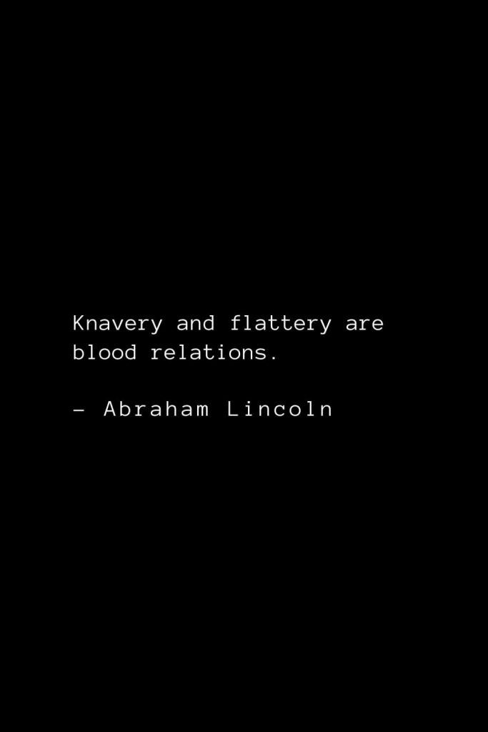 Abraham Lincoln Quotes (45): Knavery and flattery are blood relations.