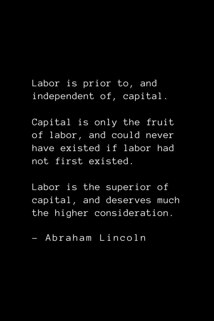 Abraham Lincoln Quotes (46): Labor is prior to, and independent of, capital. Capital is only the fruit of labor, and could never have existed if labor had not first existed. Labor is the superior of capital, and deserves much the higher consideration.