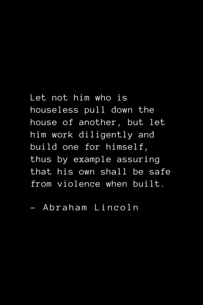 Abraham Lincoln Quotes (47): Let not him who is houseless pull down the house of another, but let him work diligently and build one for himself, thus by example assuring that his own shall be safe from violence when built.