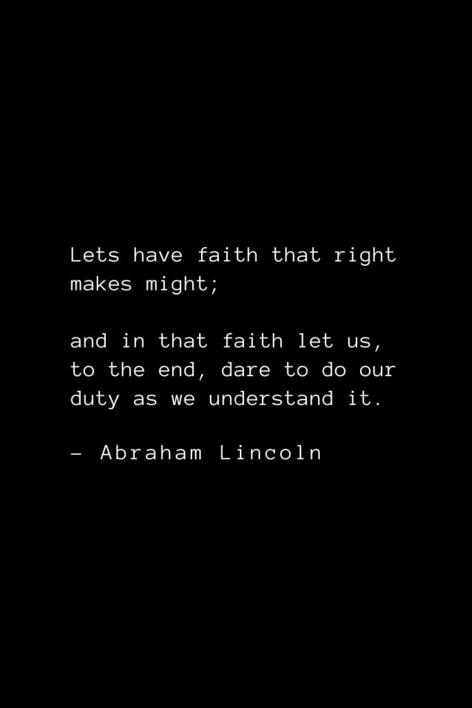 Abraham Lincoln Quotes (48): Lets have faith that right makes might; and in that faith let us, to the end, dare to do our duty as we understand it.