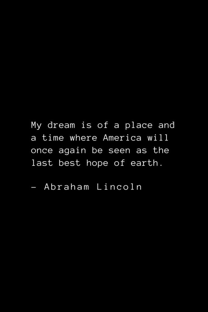 Abraham Lincoln Quotes (50): My dream is of a place and a time where America will once again be seen as the last best hope of earth.