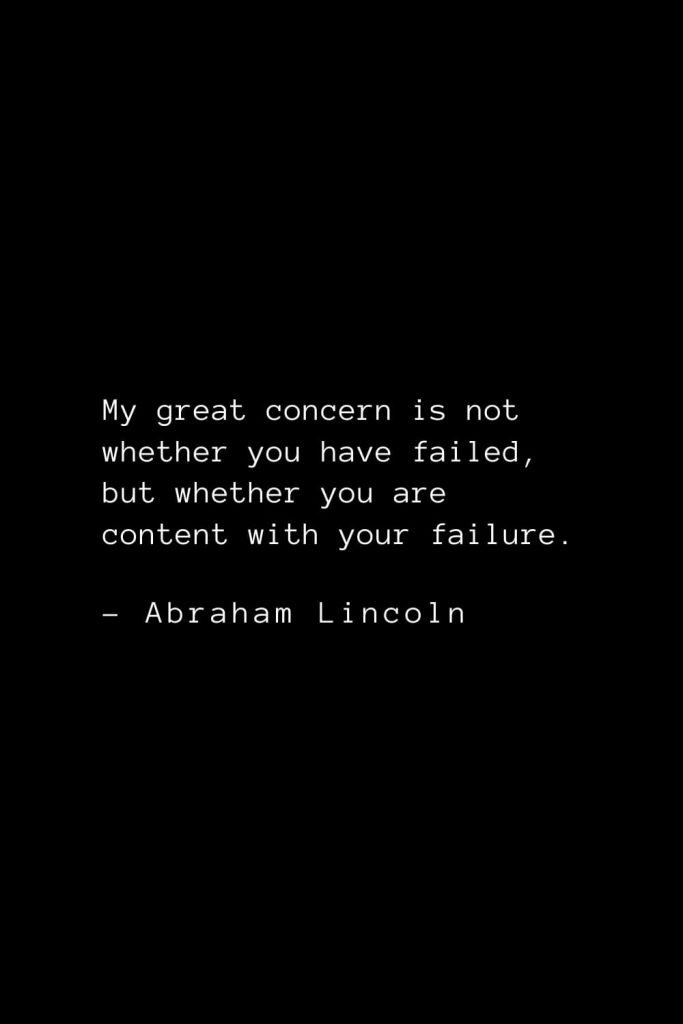 Abraham Lincoln Quotes (51): My great concern is not whether you have failed, but whether you are content with your failure.