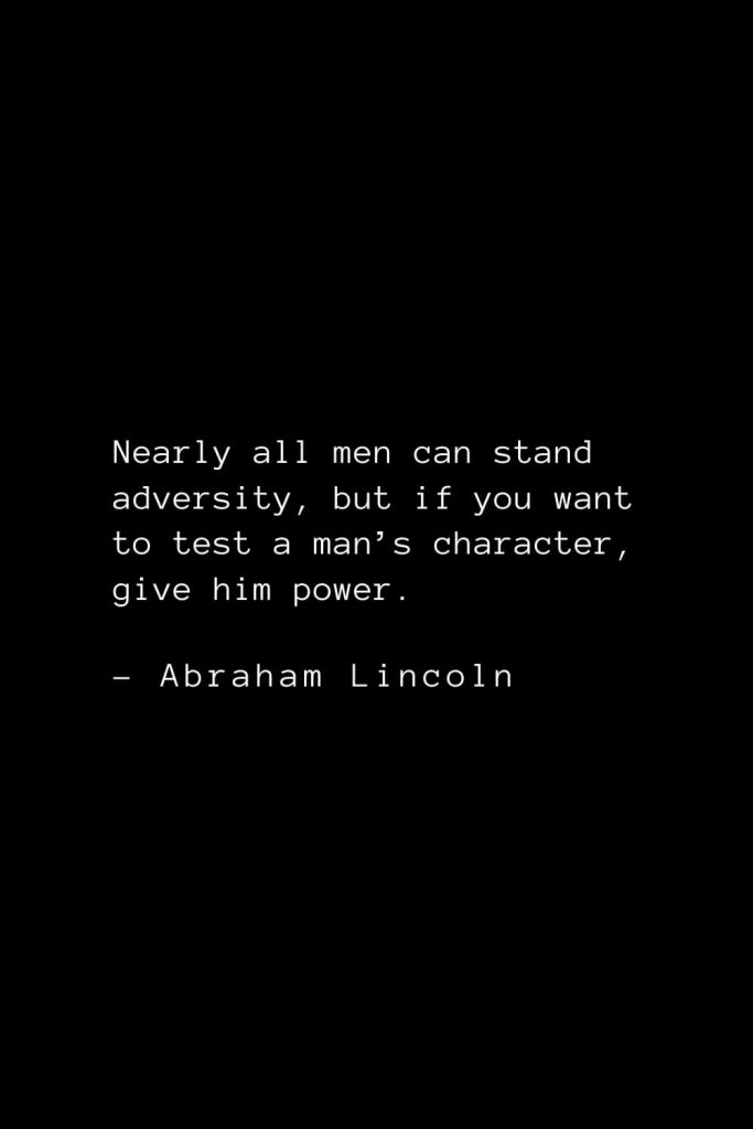 Abraham Lincoln Quotes (52): Nearly all men can stand adversity, but if you want to test a man's character, give him power.