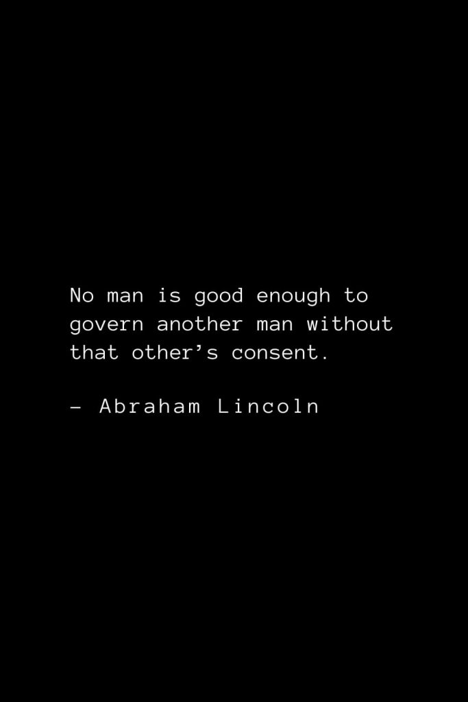 Abraham Lincoln Quotes (54): No man is good enough to govern another man without that other's consent.