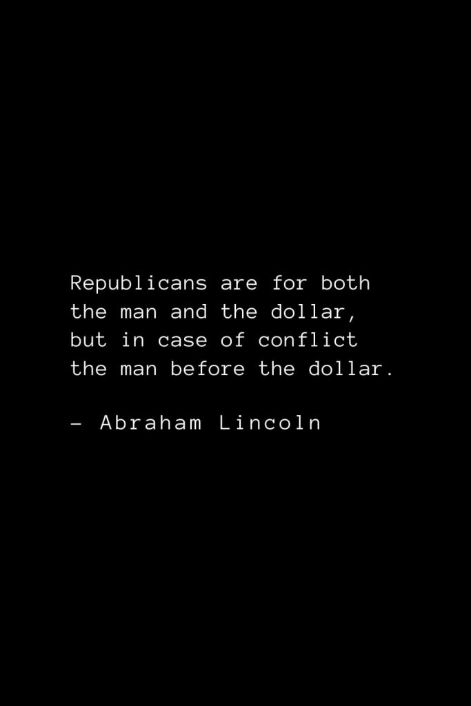 Abraham Lincoln Quotes (57): Republicans are for both the man and the dollar, but in case of conflict the man before the dollar.