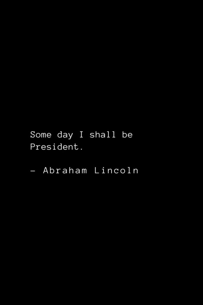 Abraham Lincoln Quotes (59): Some day I shall be President.