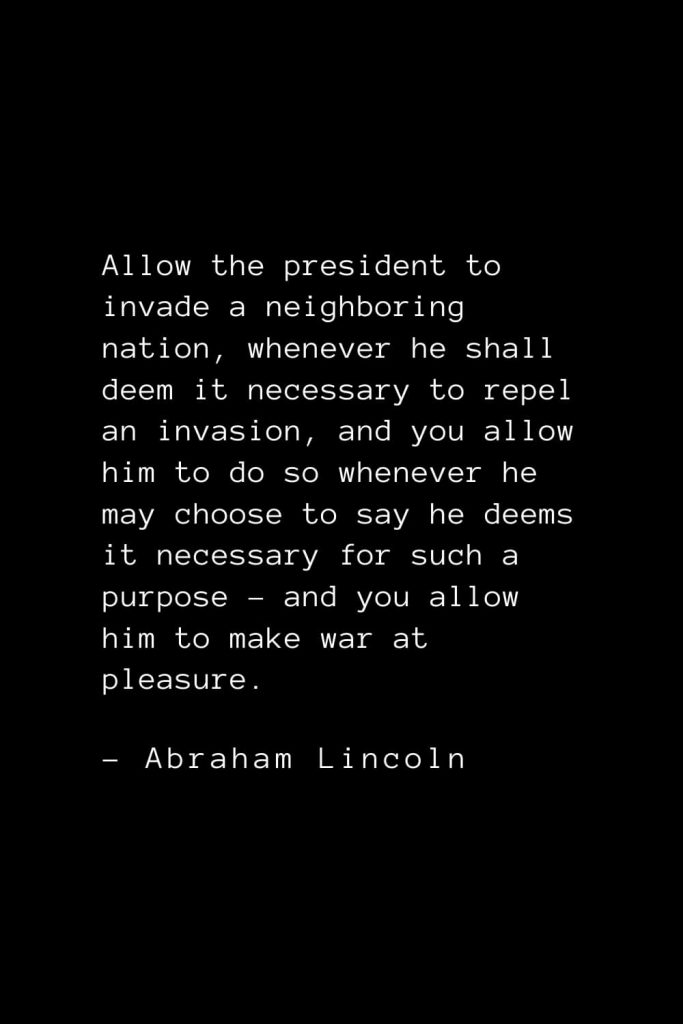 Abraham Lincoln Quotes (6): Allow the president to invade a neighboring nation, whenever he shall deem it necessary to repel an invasion, and you allow him to do so whenever he may choose to say he deems it necessary for such a purpose – and you allow him to make war at pleasure.