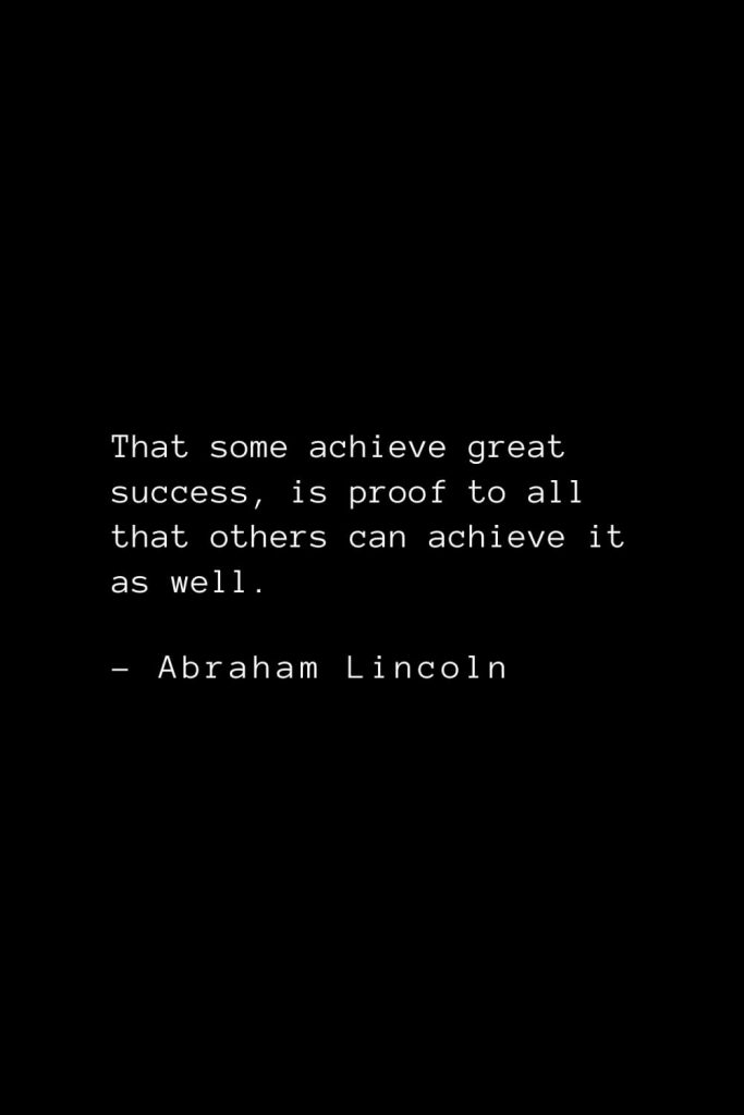 Abraham Lincoln Quotes (62): That some achieve great success, is proof to all that others can achieve it as well.