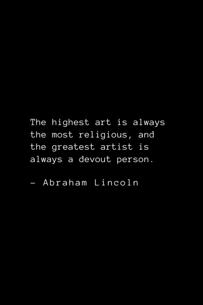 Abraham Lincoln Quotes (66): The highest art is always the most religious, and the greatest artist is always a devout person.