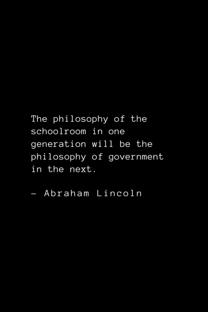 Abraham Lincoln Quotes (67): The philosophy of the schoolroom in one generation will be the philosophy of government in the next.