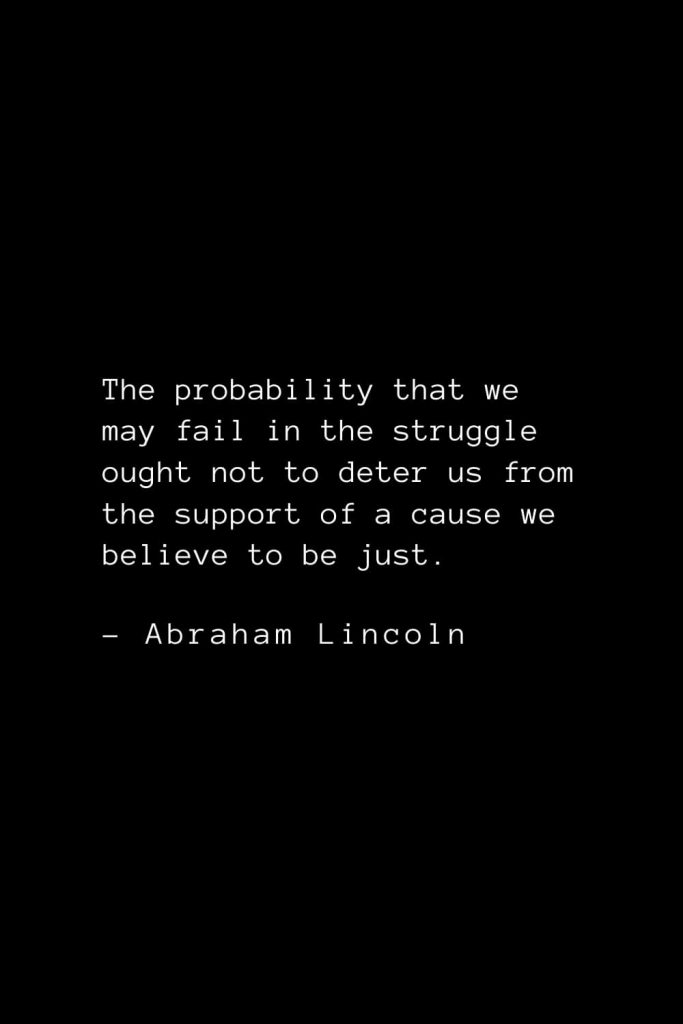 Abraham Lincoln Quotes (68): The probability that we may fail in the struggle ought not to deter us from the support of a cause we believe to be just.