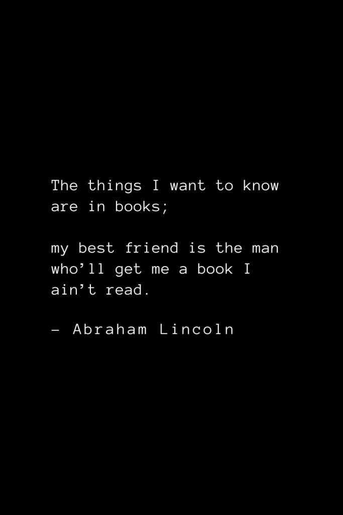 Abraham Lincoln Quotes (69): The things I want to know are in books; my best friend is the man who'll get me a book I ain't read.