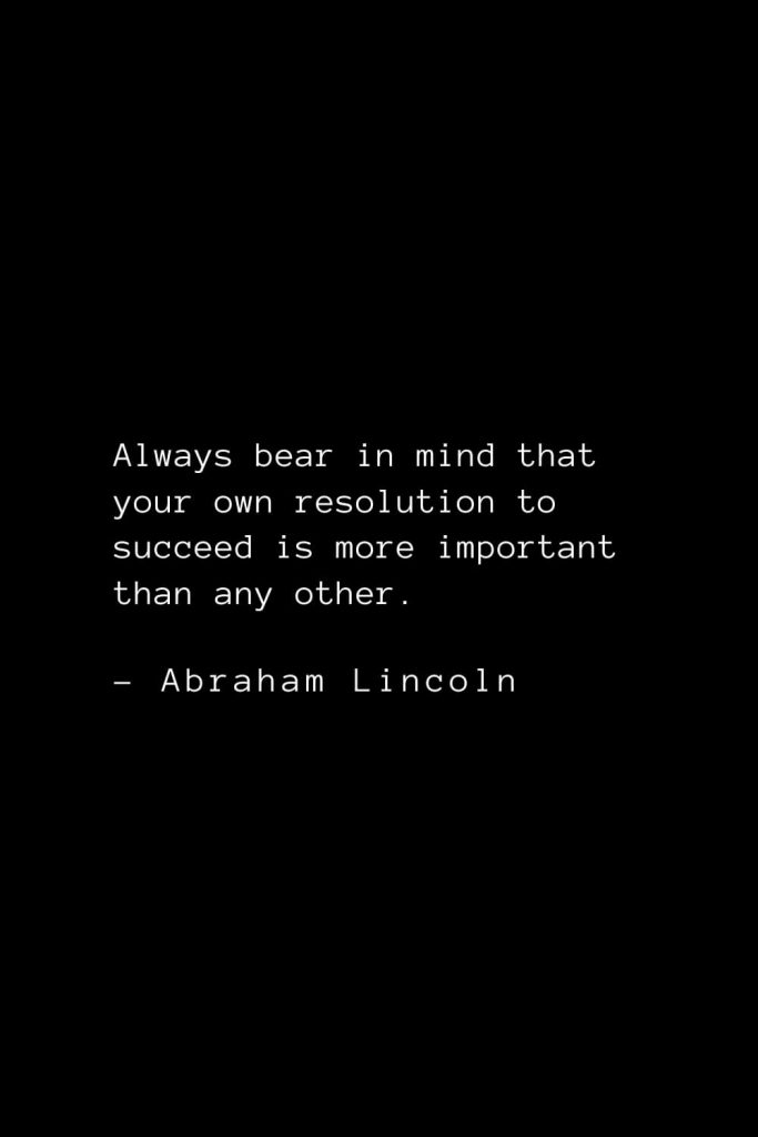Abraham Lincoln Quotes (7): Always bear in mind that your own resolution to succeed is more important than any other.