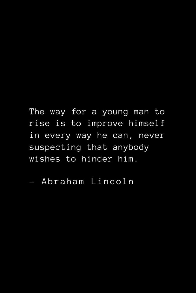 Abraham Lincoln Quotes (71): The way for a young man to rise is to improve himself in every way he can, never suspecting that anybody wishes to hinder him.