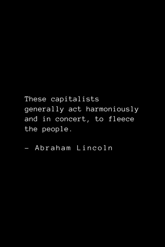 Abraham Lincoln Quotes (72): These capitalists generally act harmoniously and in concert, to fleece the people.