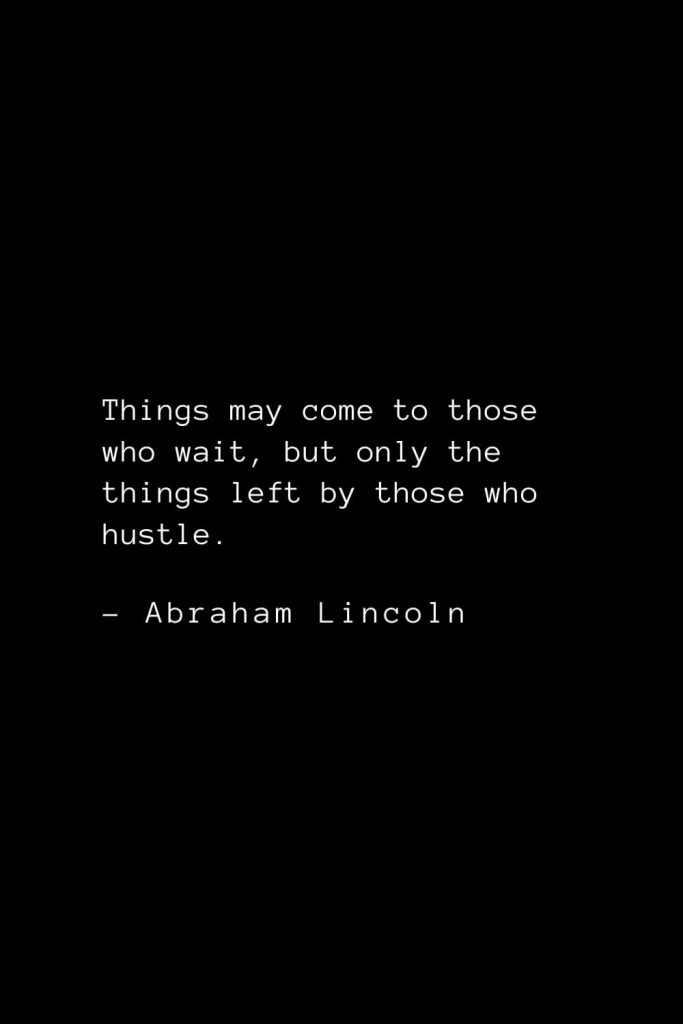 Abraham Lincoln Quotes (73): Things may come to those who wait, but only the things left by those who hustle.
