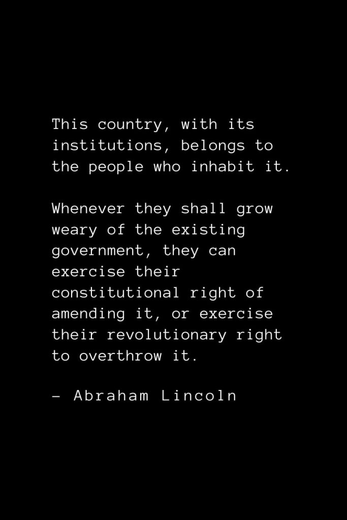 Abraham Lincoln Quotes (74): This country, with its institutions, belongs to the people who inhabit it. Whenever they shall grow weary of the existing government, they can exercise their constitutional right of amending it, or exercise their revolutionary right to overthrow it.
