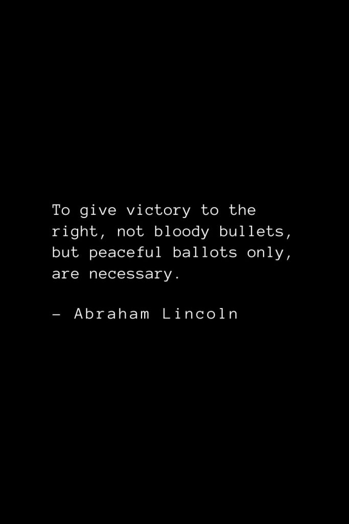 Abraham Lincoln Quotes (76): To give victory to the right, not bloody bullets, but peaceful ballots only, are necessary.